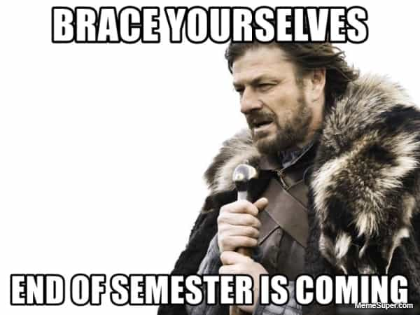 Brace Yourselves - End of Semester is Coming