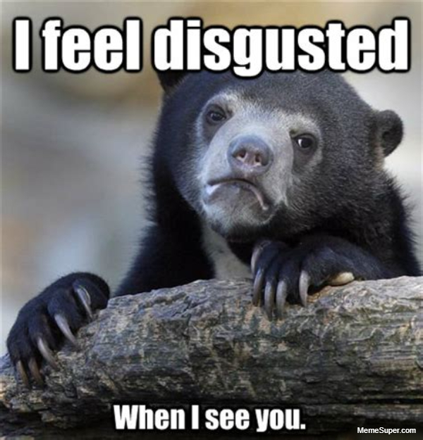 Friday Memes: I feel disgusted when I see you.
