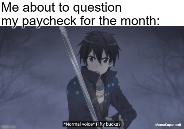 Friday Memes: Paycheck for the month... 50 bucks?!