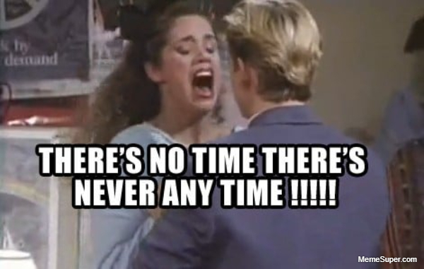 Friday Memes: There's no time. There's never any time.