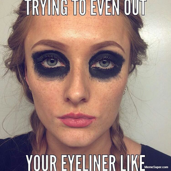 Friday Memes: Trying to even out your eyeliner