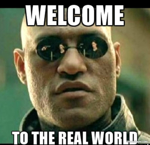 Friday Memes: Welcome... to the real world.