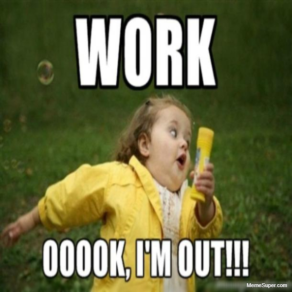 Friday Memes: Work, Opss I'm Out!