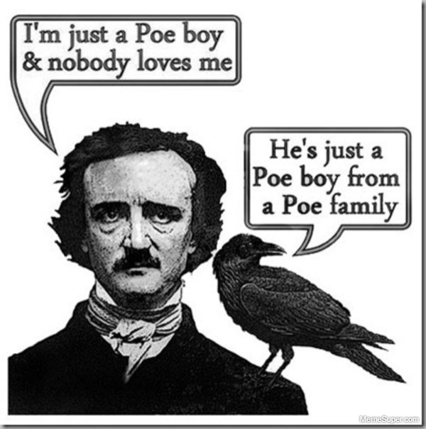 I'm just Edgar Allan Poe and nobody loves me.
