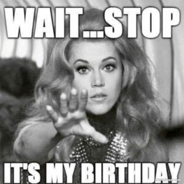 Stop right there... It's my birthday today!