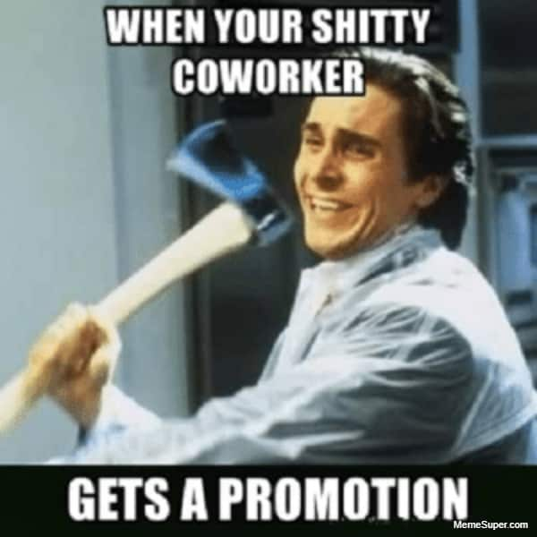 When you shitty coworker gets a promotion.