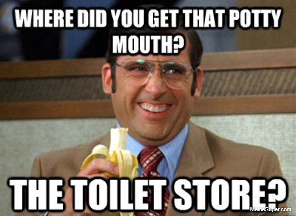 Where did you get that potty mouth?